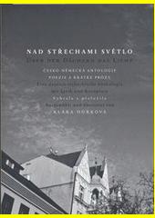 Nad střechami světlo : česko-německá antologie poezie a krátké prózy  (odkaz v elektronickém katalogu)