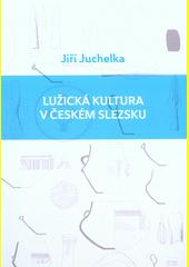 Lužická kultura v českém Slezsku / Jiří Juchelka (odkaz v elektronickém katalogu)