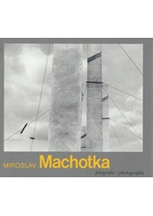 Miroslav Machotka : fotografie / [úvodní text Antonín Dufek ; překlad Derek & Marzia Paton] = Miroslav Machotka : photographs / [introduction Antonín Dufek ; translation Derek & Marzia Paton] (odkaz v elektronickém katalogu)