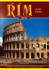 Řím - zlatá kniha : antický Řím - Vatikán - restaurovaná Sixtínská kaple - chrámy a kostely - musea - památníky  (odkaz v elektronickém katalogu)