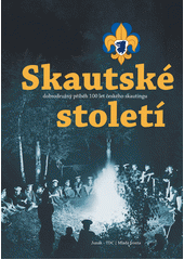 Skautské století: dobrodružný příběh 100 let českého skautingu