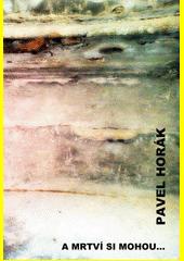 A mrtví si mohou... / Pavel Horák (odkaz v elektronickém katalogu)