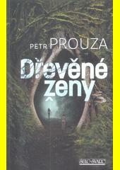 Dřevěné ženy / Petr Prouza (odkaz v elektronickém katalogu)
