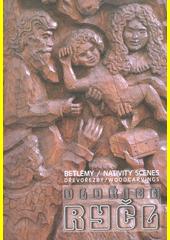 Oldřich Ryčl : betlémy : dřevořezby = nativity scenes : woodcarvings / texty: Alexandra Zvonařová ; fotografie Jakub Valášek (odkaz v elektronickém katalogu)