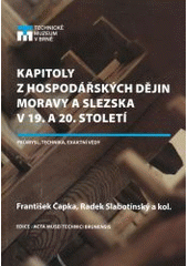 Kapitoly z hospodářských dějin Moravy a Slezska v 19. a 20. století : průmysl, technika a exaktní vědy = Chapters from Moravian and Silesian economic history in 19th and 20th century : industry, technology, exact sciences / František Čapka, Radek Slabotínský a kol. (odkaz v elektronickém katalogu)