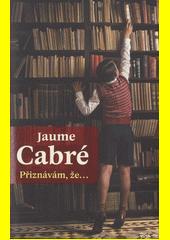 Přiznávám, že... / Jaume Cabré ; z katalánštiny přeložil Jan Schejbal (odkaz v elektronickém katalogu)