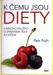 K čemu jsou diety a mnoho dalšího o správném jídle a cvičení / Petr Fořt (odkaz v elektronickém katalogu)