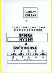 Epigramy i my a květomluva / Ladislav Koliáš (odkaz v elektronickém katalogu)