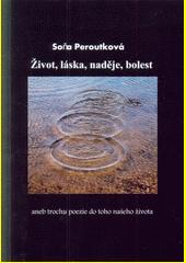 Život, láska, naděje, bolest, aneb, Trochu poezie do toho našeho života / Soňa Peroutková (odkaz v elektronickém katalogu)