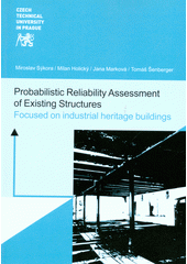 Probabilistic reliability assessment of existing structures : focused on industrial heritage buildings / team of authors: Miroslav Sýkora, Milan Holický, Jana Marková, Tomáš Šenberger (odkaz v elektronickém katalogu)