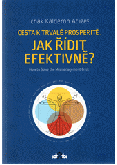 Cesta k trvalé prosperitě: jak řídit efektivně? / Ichak Kalderon Adizes ; z anglického originálu How to solve the mismanagement crisis? Diagnosis and treatment of management problems ... přeložil Jakub Kopřiva (odkaz v elektronickém katalogu)