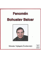 Fenomén Bohuslav Balcar / Miroslav Vejlupek (Čerchovský) (odkaz v elektronickém katalogu)
