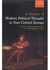 A history of modern political thought in East Central Europe. Volume I., Negotiating Modernity in the  Long Nineteenth Century  / Balázs Trencsényi, Maciej Janowski, Monika Baár, Maria Falina, Michal Kopeček (odkaz v elektronickém katalogu)
