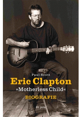 Eric Clapton :  Motherless Child  : biografie / Paul Scott ; z anglického originálu Motherless child. The definitive biography of Eric Clapton ... přeložila Bianca Bellová (odkaz v elektronickém katalogu)