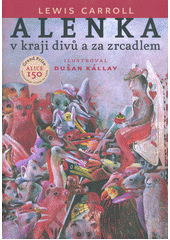 Alenka v kraji divů a za zrcadlem / Lewis Carroll ; ilustroval Dušan Kállay ; z anglického originálu ... Alice's adventures in Wonderland and through the looking glass ... přeložili Aloys a Hana Skoumalovi, básně ... přeložil Josef Hanzlík (odkaz v elektronickém katalogu)