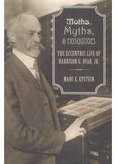 Moths, myths, and mosquitoes : the eccentric life of Harrison Dyar  (odkaz v elektronickém katalogu)