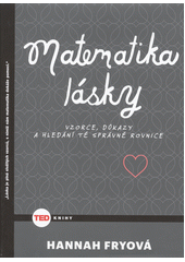 Matematika lásky : vzorce, důkazy a hledání té správné rovnice / Hannah Fryová ; z anglického originálu The mathematics of love. Patterns, proofs and the search for ultimate equation ... přeložila Lucie Bašová (odkaz v elektronickém katalogu)