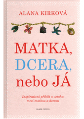 Matka, dcera, nebo já / Alana Kirková ; z anglického originálu Daughter, mother, me. A memoir of love, loss and dirty dishes ... přeložila Helena Hartlová (odkaz v elektronickém katalogu)
