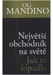 Největší obchodník na světě. Díl II., Jak to dopadlo / Og Mandino ; z anglického originálu The greatest salesman in the world. Part II,The end of the story přeložil Ivan Ryčovský (odkaz v elektronickém katalogu)