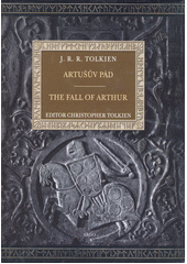 Artušův pád = The fall of Arthur / John Ronald Reuel Tolkien ; editor Christopher Tolkien ; přeložili Jan A. Kozák, Stanislava Pošustová-Menšíková a Vít Penkala (odkaz v elektronickém katalogu)