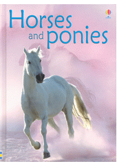 Horses and ponies / Anna Milbourne ; designes by Josephine Thompson and Cytherine-Anne MacKinnon ; illustrated by Giacinto Gaudenzi ; additional illustrations by Tim Haggerty ; horse consultant: Dido Fisher ; reading consultant: Alison Kelly (odkaz v elektronickém katalogu)
