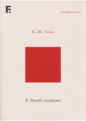 K filosofii socialismu / G.M. Tamás ; z anglických originálů Marx on 1989, A capitalism pure and simple, Truth and class revisited, Rudiments for a political philosophy of socialism, Communism on the ruins of socialism a Une promesse de bonheur přeložil Pavel Siostrzonek (odkaz v elektronickém katalogu)