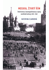 Moskva, čtvrtý Řím : stalinismus, kosmopolitanismus a vývoj sovětské kultury 1931-1941 / Katerina Clarková ; z anglického originálu Moscow, the fourth Rome: Stalinism, cosmopolitanism, and the evolution of Soviet culture, 1931-1941 ... přeložila Petruška Šustrová (odkaz v elektronickém katalogu)