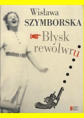 Błysk rewolwru / Wisława Szymborska ; [wstęp i komentarz naukowy Bronisław Maj] (odkaz v elektronickém katalogu)