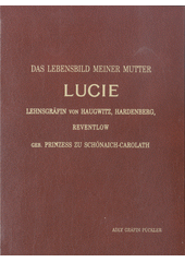 Das Lebensbild meiner Mutter Lucie Lehnsgräfin von Haugwitz, Hardenborg, Rewentlow, geb. Prinzess zu Schönaich-Carolath / Adly Gräfin Pückler (odkaz v elektronickém katalogu)