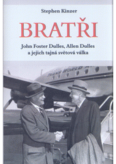 Bratři : John Foster Dulles, Allen Dulles a jejich tajná světová válka / Stephen Kinzer ; z anglického originálu The brothers - John Foster Dulles, Allen Dulles, and their secret world war ... přeložil Jan Prokeš (odkaz v elektronickém katalogu)