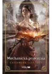 Pekelné stroje. Mechanická princezna / Cassandra Clareová ; z anglického originálu Clockwork princess (Infernal devices 3) ... přeložila Lenka Faltejsková (odkaz v elektronickém katalogu)