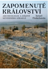 Zapomenuté království : archeologie a dějiny severního Izraele / Israel Finkelstein ; z anglického originálu The forgotten kingdom: the archeology and history of Northern Israel ... přeložila Marie Čapková (odkaz v elektronickém katalogu)