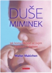 Duše miminek : jak komunikovat se svým budoucím dítětem / Walter Makichen ; z anglického originálu Spirit babies: how to communicate with the child you're meant to have ... přeložila Kristýna Hájková (odkaz v elektronickém katalogu)