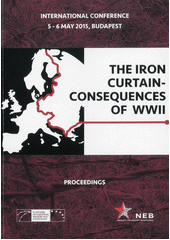 The Iron Curtain - consequences of WWII : proceedings of the international conference which took place 5-6 May 2015 in the Delegation Hall of the House of Parliament, Budapest, Hungary  (odkaz v elektronickém katalogu)