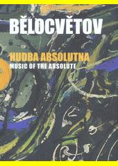 Andrej Bělocvětov : hudba absolutna = music of the absolute  (odkaz v elektronickém katalogu)