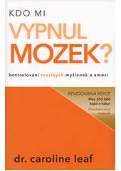 Kdo mi vypnul mozek? : kontrolování toxických myšlenek a emocí = Who switched off my brain? : controlling toxic thoughts and emotions / Caroline Leaf (odkaz v elektronickém katalogu)