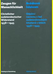 Zeugen für Menschlichkeit : christlicher sudetendeutscher Widerstand 1938-1945 : Katalog zur Ausstellung = Svědkové lidskosti : odpůrci nacismu z řad sudetoněmeckých křesťanů v letech 1938-1945 : katalog výstavy  (odkaz v elektronickém katalogu)