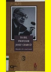 To byl profesor Josef Charvát: sborník k20.výročí úmrtí