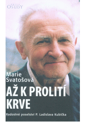 Až k prolití krve : radostné poselství P. Ladislava Kubíčka  (odkaz v elektronickém katalogu)