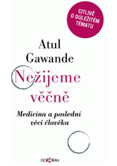 Nežijeme věčně : medicína a poslední věci člověka / Atul Gawande ; z anglického originálu Being mortal: medicine and what matters in the end přeložila Bronislava Bartoňová (odkaz v elektronickém katalogu)