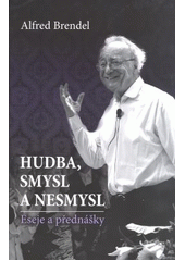 Hudba, smysl a nesmysl : eseje a přednášky / Alfred Brendel ; z anglického originálu Music, sense and nonsense - collected essays and lectures ... přeložili Tomáš Jajtner a Martin Lauer (odkaz v elektronickém katalogu)
