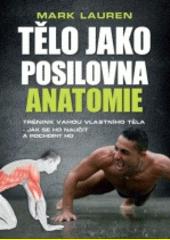 Tělo jako posilovna : anatomie : trénink vahou vlastního těla - jak se ho naučit a pochopit ho  (odkaz v elektronickém katalogu)