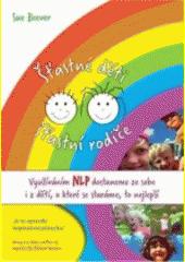 Šťastné děti - šťastní rodiče : využíváním NLP dostaneme ze sebe i z dětí, o které se staráme, to nejlepší  (odkaz v elektronickém katalogu)