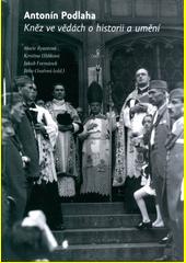 Antonín Podlaha : kněz ve vědách o historii a umění  (odkaz v elektronickém katalogu)