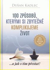 100 způsobů, kterými si zbytečně komplikujeme život : ...a jak s tím přestat!  (odkaz v elektronickém katalogu)