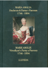 Maria Amalia, duchessa di Parma e Piacenza 1746-1804 = Marie Amálie, vévodkyně z Parmy a Piacenzy 1746-1804  (odkaz v elektronickém katalogu)