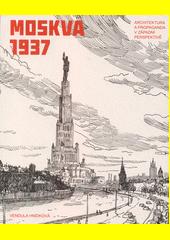 Moskva 1937 : architektura a propaganda v západní perspektivě  (odkaz v elektronickém katalogu)