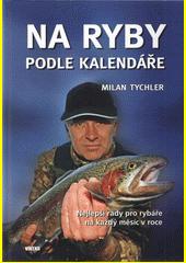 Na ryby podle kalendáře : nejlepší rady pro rybáře na každý měsíc v roce  (odkaz v elektronickém katalogu)