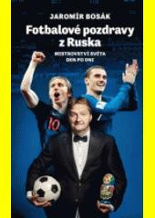 Fotbalové pozdravy z Ruska : mistrovství světa den po dni  (odkaz v elektronickém katalogu)