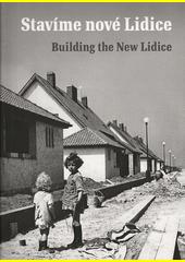 Stavíme nové Lidice : Lidice a jejich obnova po roce 1945 = Building the new Lidice : Lidice and its reconstruction after 1945  (odkaz v elektronickém katalogu)